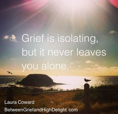 """Grief is isolating, but it never leaves you alone.""Laura CowardBetweenGriefandHighDelight.com"