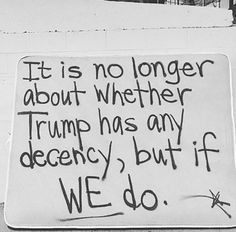 It is no longer about whether Trump has any decency, but if WE do.