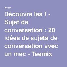 Découvre les ! - Sujet de conversation: 20 idées de sujets de conversation avec un mec - Teemix