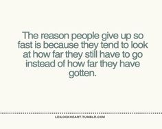 the reason people give up so fast is because they tend to look at how far they still have to go instead of far they have gotten