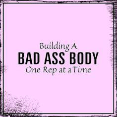 Building a BAD ASS BODY = one rep at a time