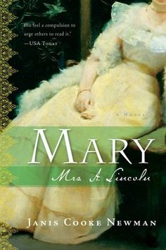 Mary Mrs. A. Lincoln  one of the best books I've ever read! It is written in first person as if Mrs Lincoln is writing her memoirs