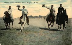 Cowboys Racing for the Chuck Wagon  Details:  Publisher:Chas E. Morris    Description:  There is a spirited rivalry by these knights of the ranch to be first to reach the round up camp. These men are racing at full speed.