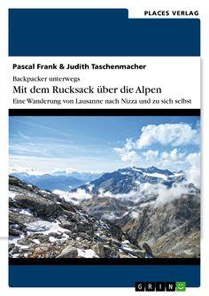 Backpacker unterwegs: Mit dem Rucksack über die Alpen. Eine Wanderung von Lausanne nach Nizza und zu sich selbst GRIN: http://grin.to/p7fQ7 Amazon: http://grin.to/j9HCr