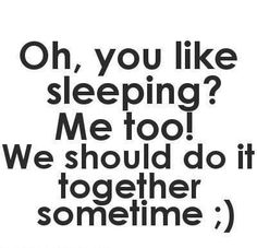 Oh, you like sleeping? Me too! We should do it together sometime ;)