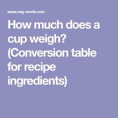 How much does a cup weigh? (Conversion table for recipe ingredients)