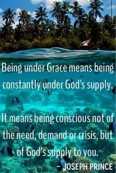 """""""Being under Grace means being constantly under God's supply. It means being conscious not of the need, demand, or crisis, but of God's supply to you."""" - Pastor Joseph Prince"""