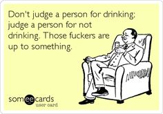 Don't judge a person for drinking; judge a person for not drinking. Those fuckers are up to something.