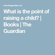 What is the point of raising a child? | Books | The Guardian