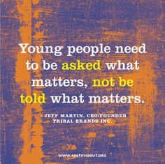 are the most socially-inclined generation in the history and we believe that it is important to engage them by asking what matters. Because they care.