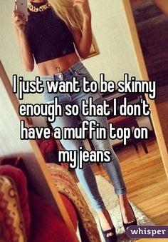 I just want to be skinny enough so that I don't have a muffin top on my jeans