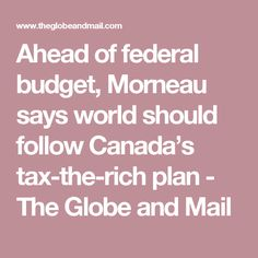 Ahead of federal budget, Morneau says world should follow Canada's tax-the-rich plan - The Globe and Mail