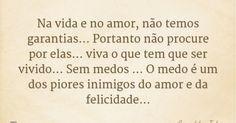 Na vida e no amor, não temos garantias... Portanto não procure por elas... viva o que tem que ser vivido... Sem medos ... O medo é um dos piores inimigos do amor e da felicidade... — Arnaldo Jabor