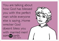 You are talking about how God has blessed you with the perfect man while everyone else is saying...Home wrecker God doesnt bless you.