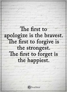 Quotes The first to apologize is the bravest. The first to forgive is the strongest. The first to forget is the happiest.