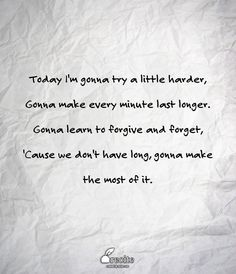 Today I'm gonna try a little harder, Gonna make every minute last longer. Gonna learn to forgive and forget, 'Cause we don't have long, gonna make the most of it. - Quote From Recite.com #RECITE #QUOTE
