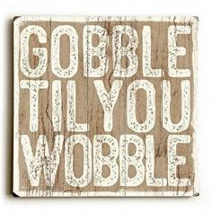 Gobble Til You Wobble Wood Sign This Gobble Til You Wobble wood sign by Artist Misty Diller adds a festive and fun style to your Thanksgiving decor. The sign is a hand distressed planked wood design m