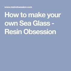 How to make your own Sea Glass - Resin Obsession