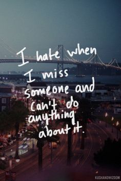 I hate when I miss someone and can't do anything about it.