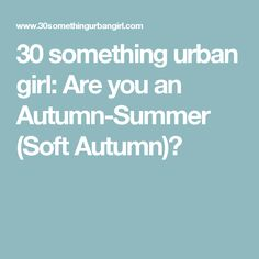 30 something urban girl: Are you an Autumn-Summer (Soft Autumn)?