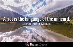 """A riot is the language of the unheard. - Martin Luther King, Jr. quotes from BrainyQuote.com"