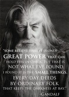"""I found it is the small things. Every day deeds by ordinary folk that keeps the darkness at bay."" - Gandalf"