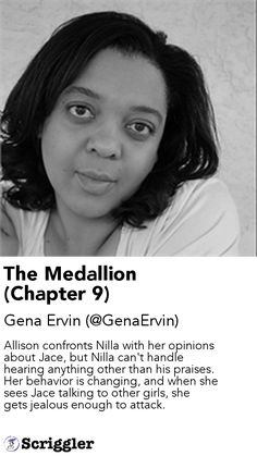 The Medallion (Chapter 9) by Gena Ervin (@GenaErvin) https://scriggler.com/detailPost/story/112894 Allison confronts Nilla with her opinions about Jace, but Nilla can't handle hearing anything other than his praises. Her behavior is changing, and when she sees Jace talking to other girls, she gets jealous enough to attack.