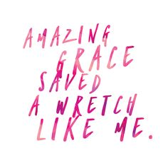 Thank you for your amazing grace, which saved a wretch like me...