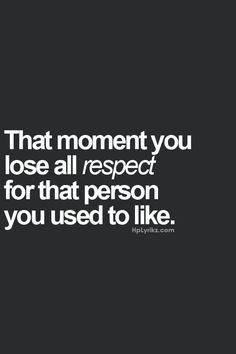 The moment you lost all respect... ABSOLUTELY. I used to look up to you now I can't stand who've become.