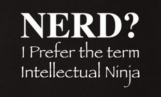 Nerd? I prefer the term Intellectual Ninja.