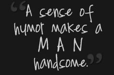 Amen to that. I don't think I would date a man if he didn't have a sense of humor and laugh at me jokes (that aren't usually funny but laugh at them anyways :) Great Quotes, Quotes To Live By, Love Quotes, Funny Quotes, Inspirational Quotes, Humor Quotes, Moment Quotes, The Words, Handsome Quotes