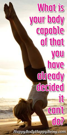 What is your body capable of that you have already decided it can't do?