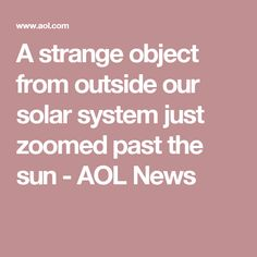 A strange object from outside our solar system just zoomed past the sun - AOL News