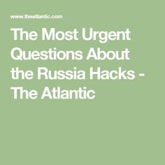 The Most Urgent Questions About the Russia Hacks - The Atlantic