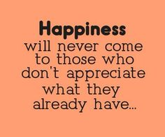 Happiness - Appreciate what you already have #Appreciate, #Happiness