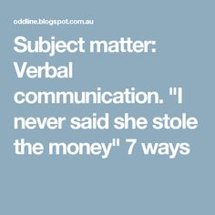 """Subject matter: Verbal communication. """"I never said she stole the money"""" 7 ways"""