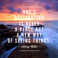 """""""One's destination is never a place but a new way of seeing things."""" –Henry Miller 