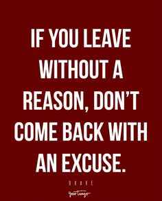 """""""If you leave without a reason, don't come back with an excuse."""" —Drake"""