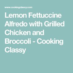 Lemon Fettuccine Alfredo with Grilled Chicken and Broccoli - Cooking Classy