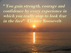 You gain Strength, Courage and Confidence by Experiences in which you stop to look fear in the face