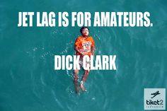 Jet lag is for amateurs. — Dick Clark   :D