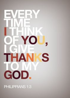 "I Thank God Every Time I Think of You. - Philippians 1:3, ""I thank my God upon every remembrance of you,"" - http://access-jesus.com/Philippians/Philippians_1.html"