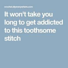 It won't take you long to get addicted to this toothsome stitch