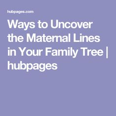 Ways to Uncover the Maternal Lines in Your Family Tree | hubpages