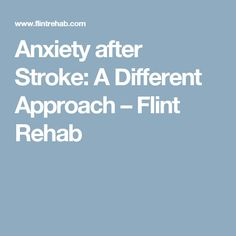 Anxiety after Stroke: A Different Approach – Flint Rehab