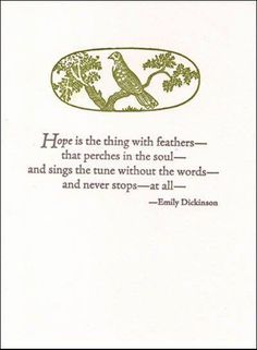 Hope is the thing with feathers that perches in the soul and sings the tune without the words.and never stops at all - Emily Dickenson::cM Quotable Quotes, Book Quotes, Me Quotes, Crush Quotes, Poetry Quotes, Cool Words, Wise Words, Hope Is The Thing With Feathers, Literary Quotes