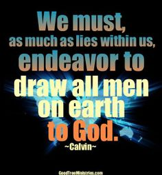 We must, as much as lies within us, endeavor to draw all men on earth to God. ~John Calvin~