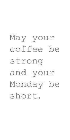 Café forte, segundas feiras curtas.