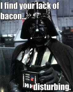 Darth Vader and bacon.