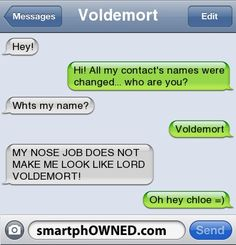 VoldemortHey! | Hi! All my contact's names were changed... who are you? | Whts my name? | Voldemort | MY NOSE JOB DOES NOT MAKE ME LOOK LIKE LORD VOLDEMORT! | oh hey chloe =)